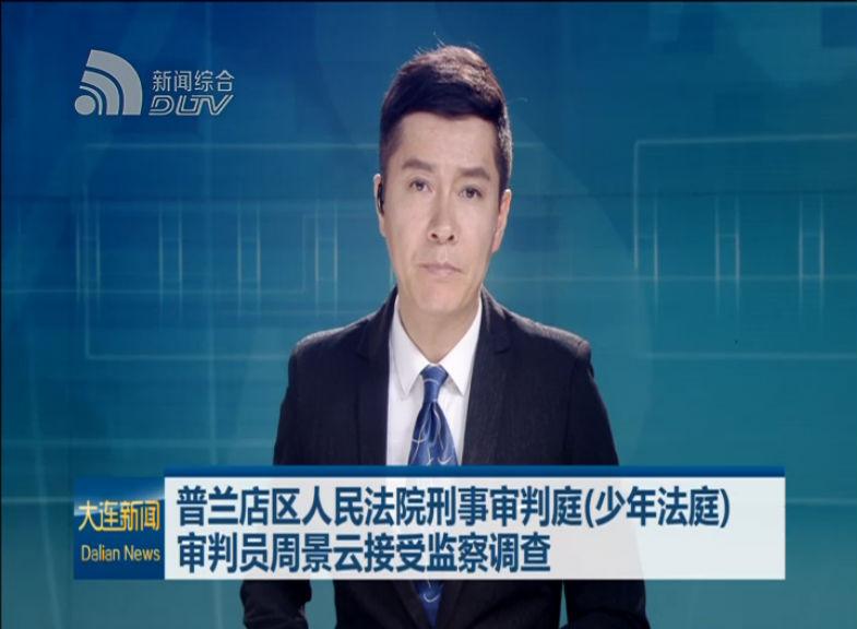 普兰店人民法院审判员周景云接受监察调查